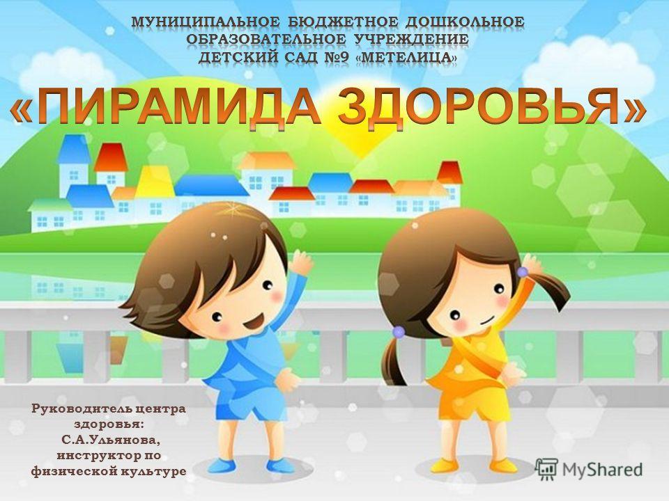 Руководитель центра здоровья: С.А.Ульянова, инструктор по физической культуре