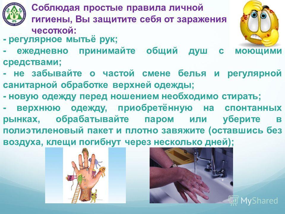 Соблюдая простые правила личной гигиены, Вы защитите себя от заражения чесоткой: - регулярное мытьё рук; - ежедневно принимайте общий душ с моющими средствами; - не забывайте о частой смене белья и регулярной санитарной обработке верхней одежды; - но