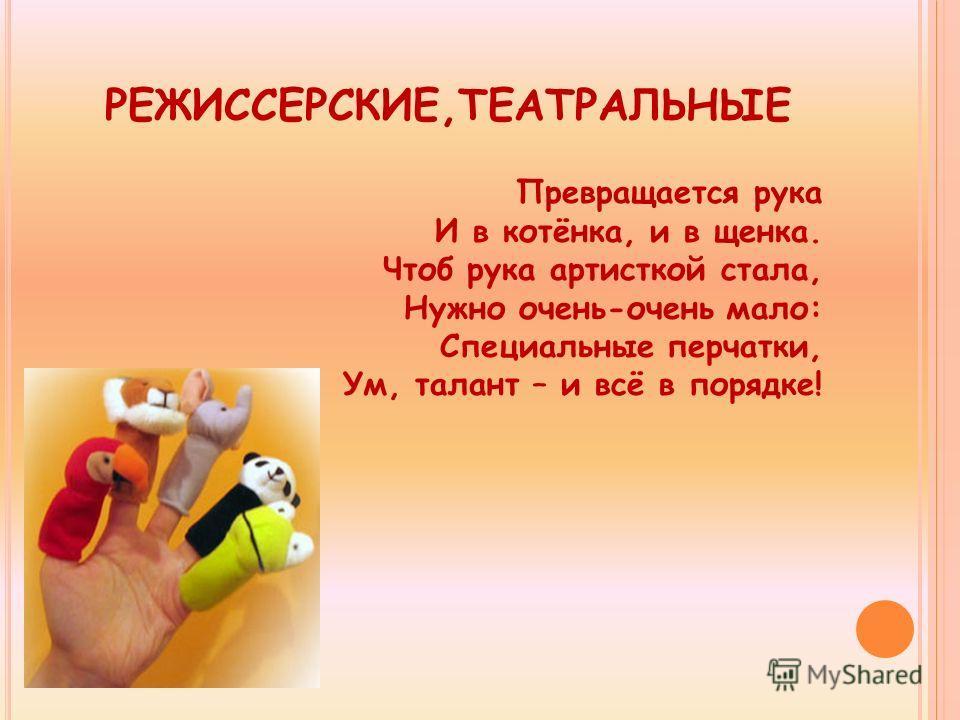 РЕЖИССЕРСКИЕ,ТЕАТРАЛЬНЫЕ Превращается рука И в котёнка, и в щенка. Чтоб рука артисткой стала, Нужно очень-очень мало: Специальные перчатки, Ум, талант – и всё в порядке!