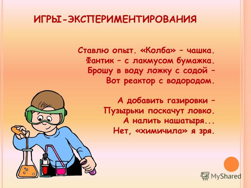 ИГРЫ-ЭКСПЕРИМЕНТИРОВАНИЯ Ставлю опыт. «Колба» – чашка. Фантик – с лакмусом бумажка. Брошу в воду ложку с содой – Вот реактор с водородом. А добавить газировки – Пузырьки поскачут ловко. А налить нашатыря... Нет, «химичила» я зря.