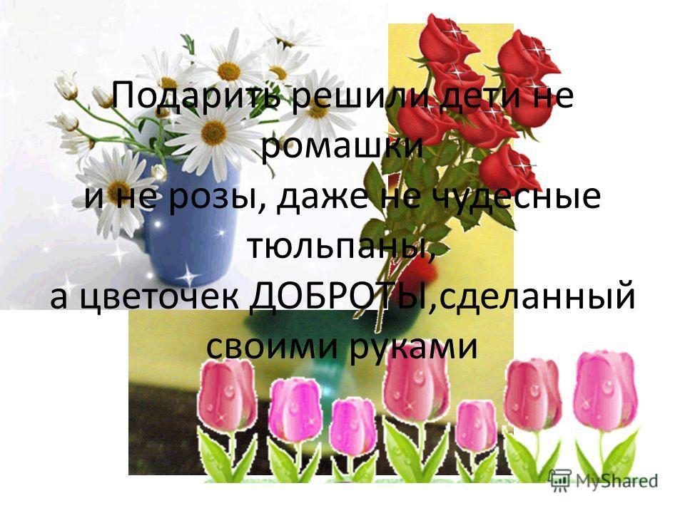Подарить решили дети не ромашки и не розы, даже не чудесные тюльпаны, а цветочек ДОБРОТЫ,сделанный своими руками