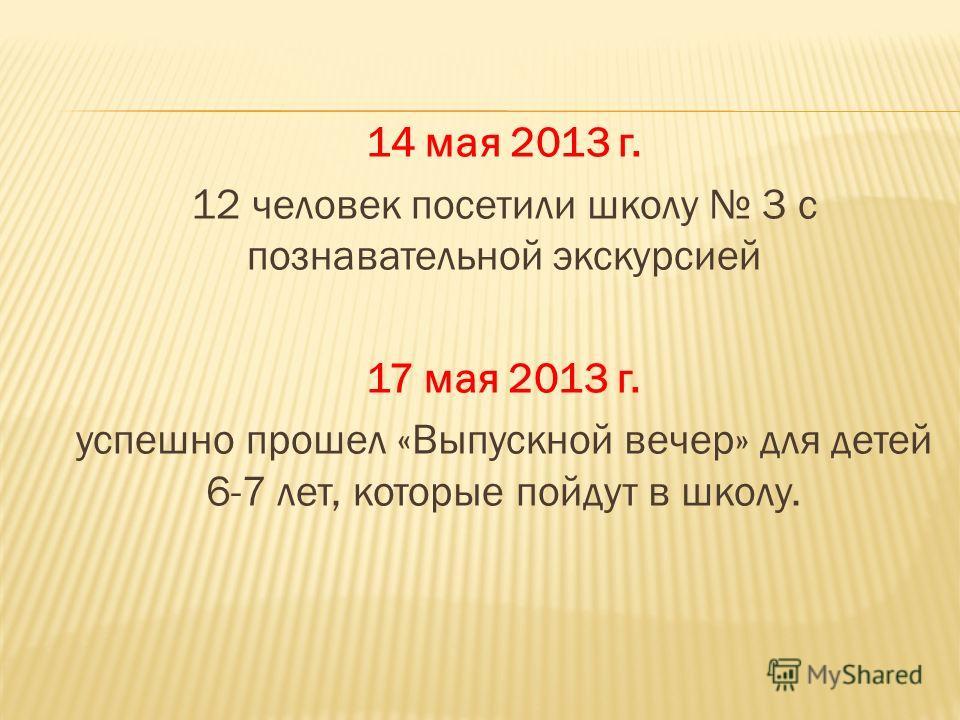 14 мая 2013 г. 12 человек посетили школу 3 с познавательной экскурсией 17 мая 2013 г. успешно прошел «Выпускной вечер» для детей 6-7 лет, которые пойдут в школу.