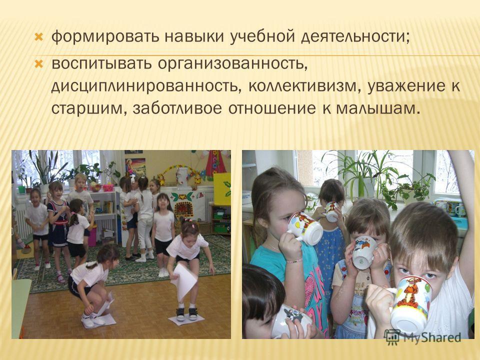 формировать навыки учебной деятельности; воспитывать организованность, дисциплинированность, коллективизм, уважение к старшим, заботливое отношение к малышам.