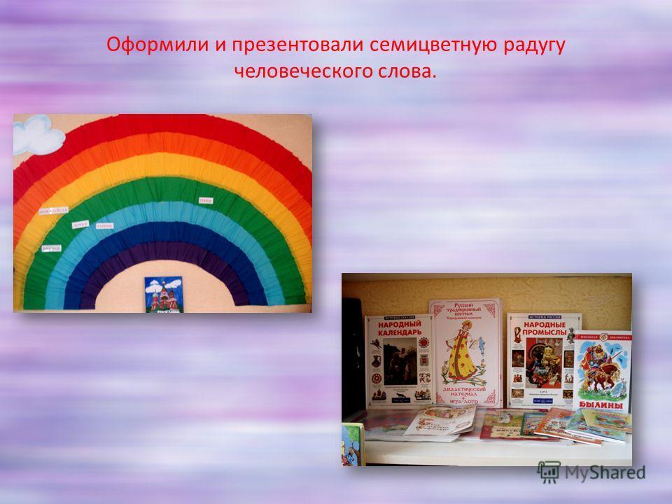 Оформили и презентовали семицветную радугу человеческого слова.