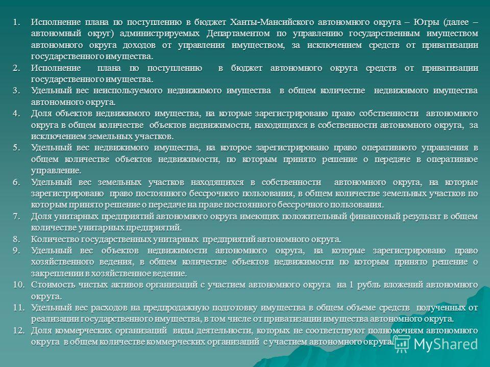 1.Исполнение плана по поступлению в бюджет Ханты-Мансийского автономного округа – Югры (далее – автономный округ) администрируемых Департаментом по управлению государственным имуществом автономного округа доходов от управления имуществом, за исключен