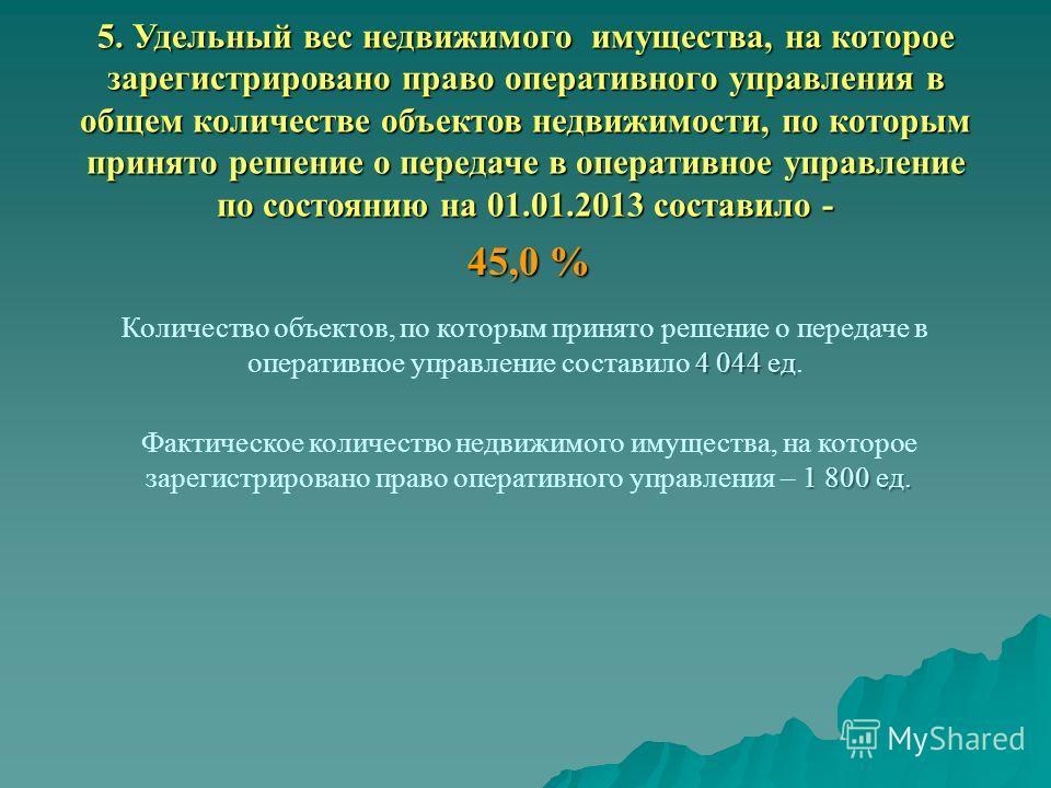 5. Удельный вес недвижимого имущества, на которое зарегистрировано право оперативного управления в общем количестве объектов недвижимости, по которым принято решение о передаче в оперативное управление по состоянию на 01.01.2013 составило - 45,0 % 4