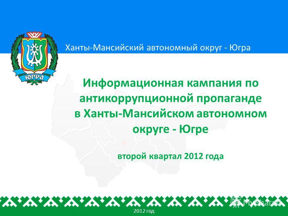 Ханты-Мансийский автономный округ - Югра Информационная кампания по антикоррупционной пропаганде в Ханты-Мансийском автономном округе - Югре второй квартал 2012 года 2012 год