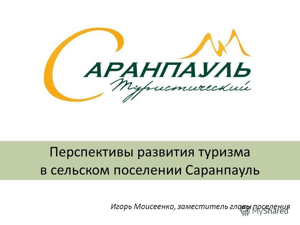 Перспективы развития туризма в сельском поселении Саранпауль Игорь Моисеенко, заместитель главы поселения