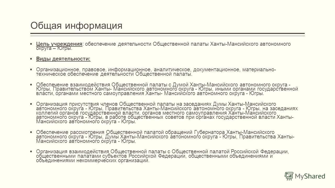Общая информация Цель учреждения: обеспечение деятельности Общественной палаты Ханты-Мансийского автономного округа – Югры. Виды деятельности: Организационное, правовое, информационное, аналитическое, документационное, материально- техническое обеспе