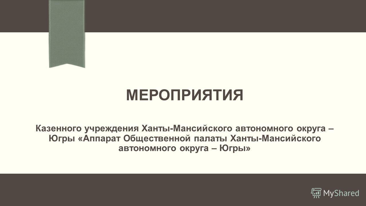 МЕРОПРИЯТИЯ Казенного учреждения Ханты-Мансийского автономного округа – Югры «Аппарат Общественной палаты Ханты-Мансийского автономного округа – Югры»