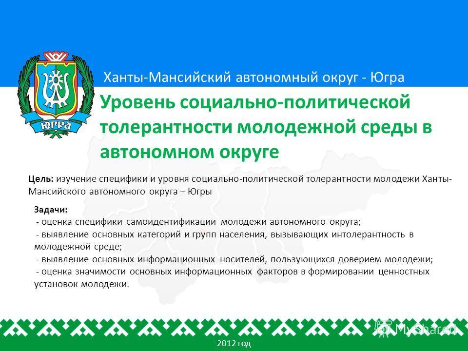 Цель: изучение специфики и уровня социально-политической толерантности молодежи Ханты- Мансийского автономного округа – Югры Ханты-Мансийский автономный округ - Югра Уровень социально-политической толерантности молодежной среды в автономном округе 20
