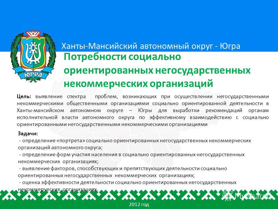 Цель: выявление спектра проблем, возникающих при осуществлении негосударственными некоммерческими общественными организациями социально ориентированной деятельности в Ханты-мансийском автономном округе – Югры для выработки рекомендаций органам исполн
