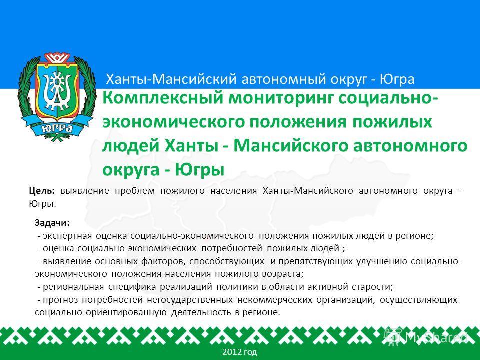 Цель: выявление проблем пожилого населения Ханты-Мансийского автономного округа – Югры. Ханты-Мансийский автономный округ - Югра Комплексный мониторинг социально- экономического положения пожилых людей Ханты - Мансийского автономного округа - Югры 20