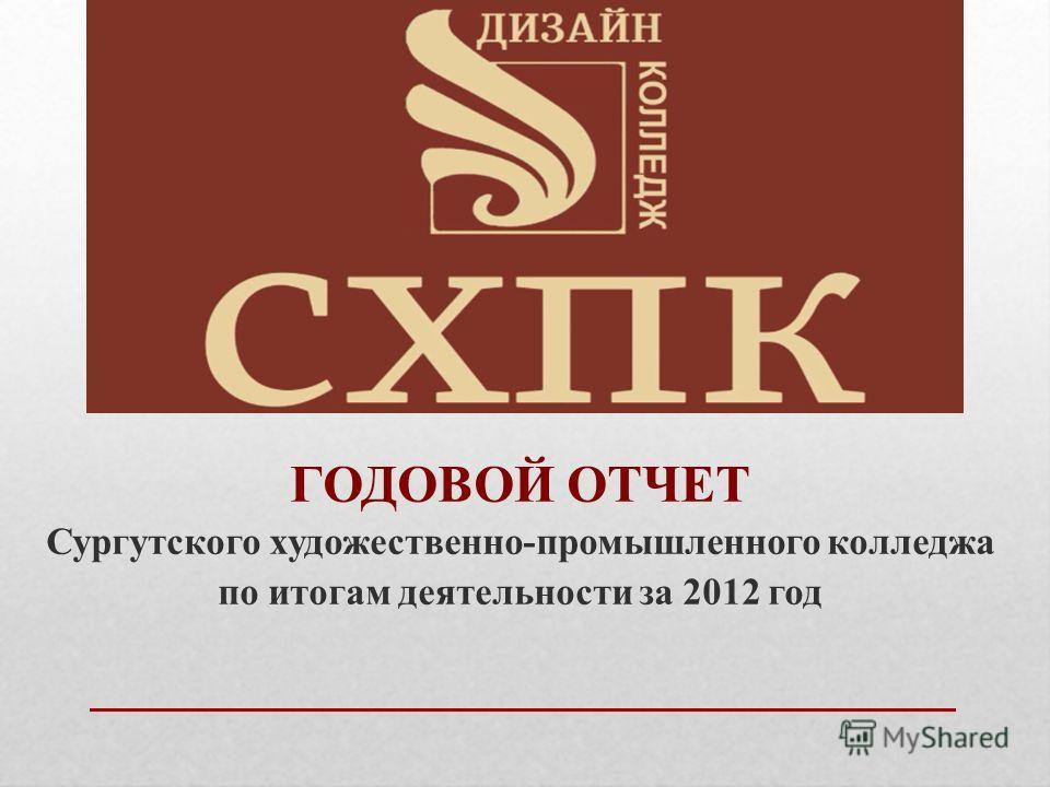 ГОДОВОЙ ОТЧЕТ Сургутского художественно-промышленного колледжа по итогам деятельности за 2012 год