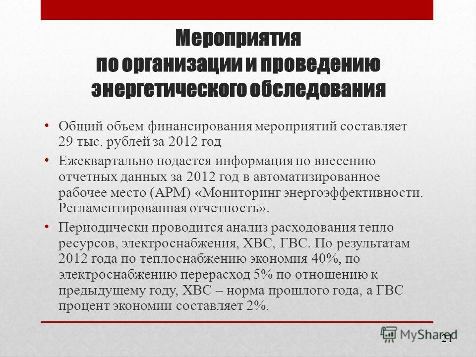 Мероприятия по организации и проведению энергетического обследования Общий объем финансирования мероприятий составляет 29 тыс. рублей за 2012 год Ежеквартально подается информация по внесению отчетных данных за 2012 год в автоматизированное рабочее м