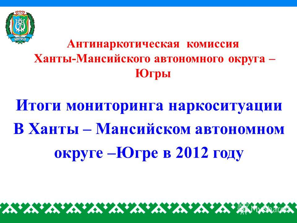 Антинаркотическая комиссия Ханты-Мансийского автономного округа – Югры Итоги мониторинга наркоситуации В Ханты – Мансийском автономном округе –Югре в 2012 году