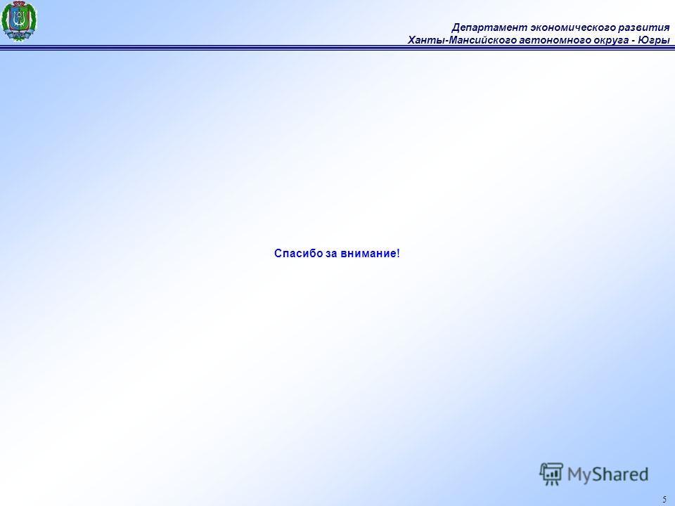 Департамент экономического развития Ханты-Мансийского автономного округа - Югры 5 Спасибо за внимание!