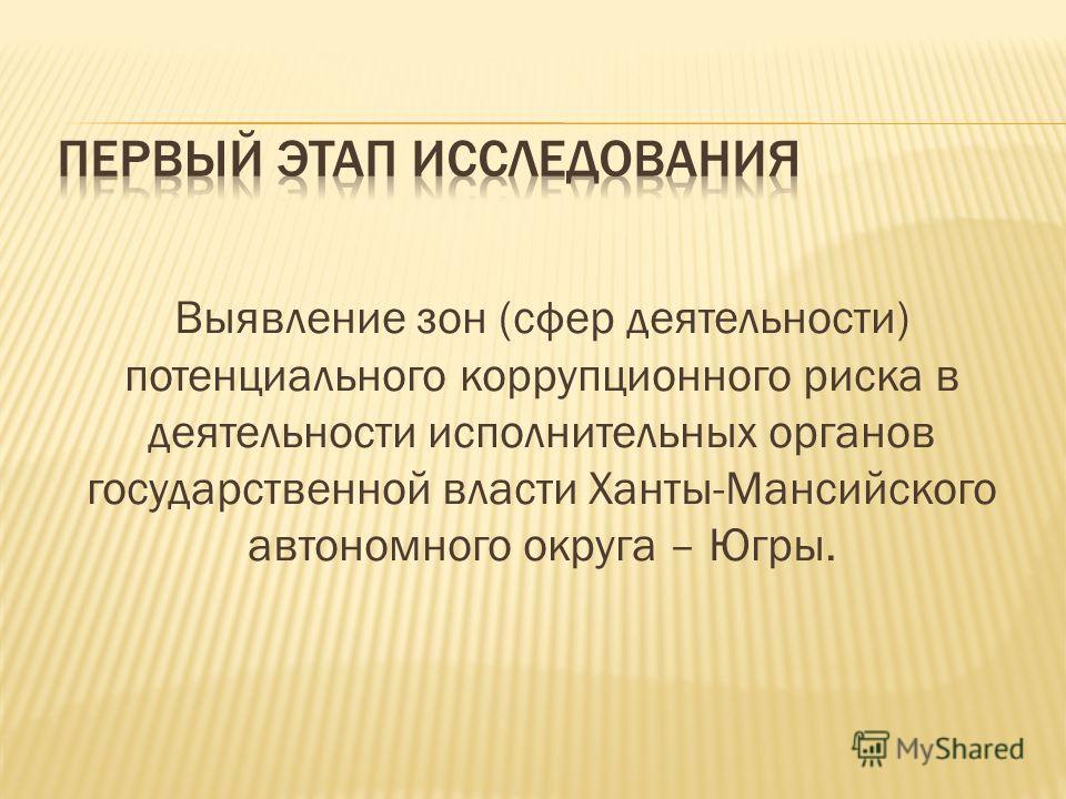 Выявление зон (сфер деятельности) потенциального коррупционного риска в деятельности исполнительных органов государственной власти Ханты-Мансийского автономного округа – Югры.
