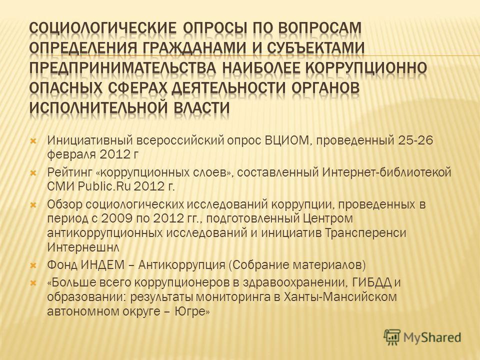 Инициативный всероссийский опрос ВЦИОМ, проведенный 25-26 февраля 2012 г Рейтинг «коррупционных слоев», составленный Интернет-библиотекой СМИ Public.Ru 2012 г. Обзор социологических исследований коррупции, проведенных в период с 2009 по 2012 гг., под