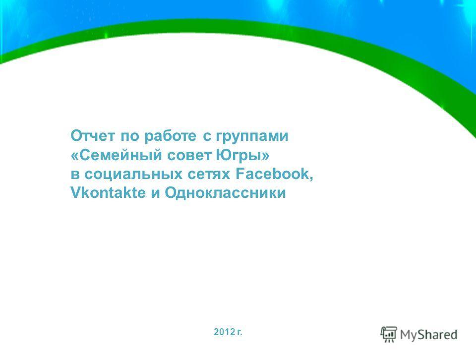 Отчет по работе с группами «Семейный совет Югры» в социальных сетях Facebook, Vkontakte и Одноклассники 2012 г.