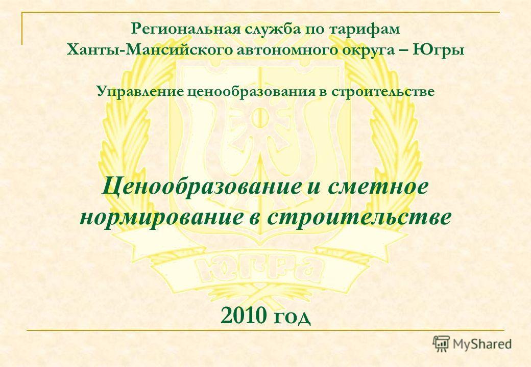 Региональная служба по тарифам Ханты-Мансийского автономного округа – Югры Управление ценообразования в строительстве Ценообразование и сметное нормирование в строительстве 2010 год
