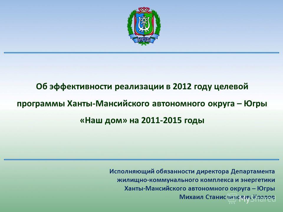 Об эффективности реализации в 2012 году целевой программы Ханты-Мансийского автономного округа – Югры «Наш дом» на 2011-2015 годы Исполняющий обязанности директора Департамента жилищно-коммунального комплекса и энергетики Ханты-Мансийского автономног