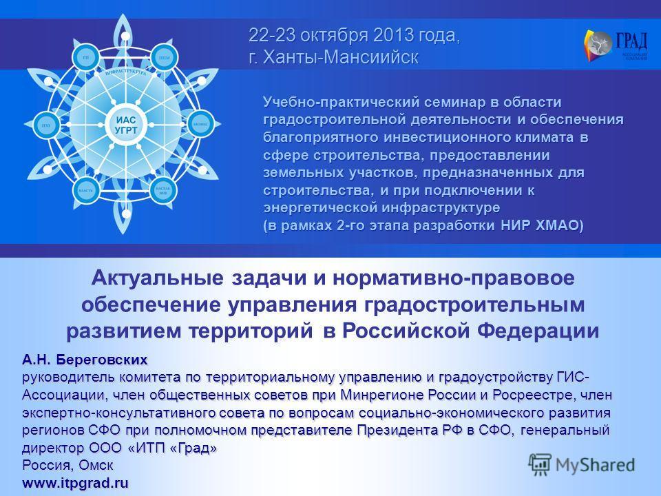 22-23 октября 2013 года, г. Ханты-Мансиийск 22-23 октября 2013 года, г. Ханты-Мансиийск Учебно-практический семинар в области градостроительной деятельности и обеспечения благоприятного инвестиционного климата в сфере строительства, предоставлении зе