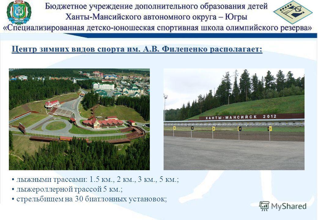 Центр зимних видов спорта им. А.В. Филепенко располагает: лыжными трассами: 1.5 км., 2 км., 3 км., 5 км.; лыжероллерной трассой 5 км.; стрельбищем на 30 биатлонных установок;