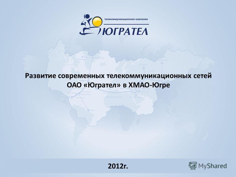 Развитие современных телекоммуникационных сетей ОАО «Югрател» в ХМАО-Югре 2012г.