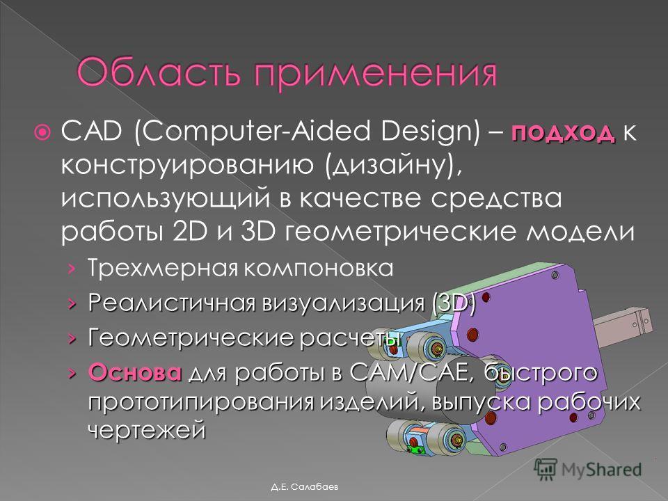 подход CAD (Computer-Aided Design) – подход к конструированию (дизайну), использующий в качестве средства работы 2D и 3D геометрические модели Трехмерная компоновка Реалистичная визуализация (3D) Реалистичная визуализация (3D) Геометрические расчеты