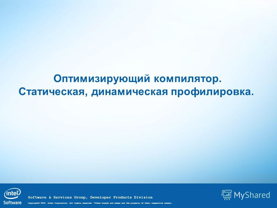 Software & Services Group, Developer Products Division Copyright© 2010, Intel Corporation. All rights reserved. *Other brands and names are the property of their respective owners. Оптимизирующий компилятор. Статическая, динамическая профилировка.