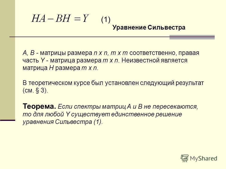 A, B - матрицы размера n x n, m x m соответственно, правая часть Y - матрица размера m x n. Неизвестной является матрица H размера m x n. В теоретическом курсе был установлен следующий результат (см. § 3). Теорема. Если спектры матриц A и B не пересе