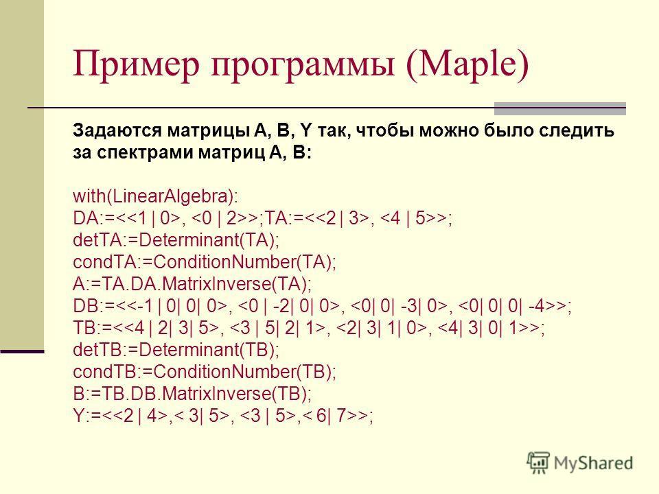 Пример программы (Maple) Задаются матрицы A, B, Y так, чтобы можно было следить за спектрами матриц A, B: with(LinearAlgebra): DA:=, >;TA:=, >; detTA:=Determinant(TA); condTA:=ConditionNumber(TA); A:=TA.DA.MatrixInverse(TA); DB:=,,, >; TB:=,,, >; det