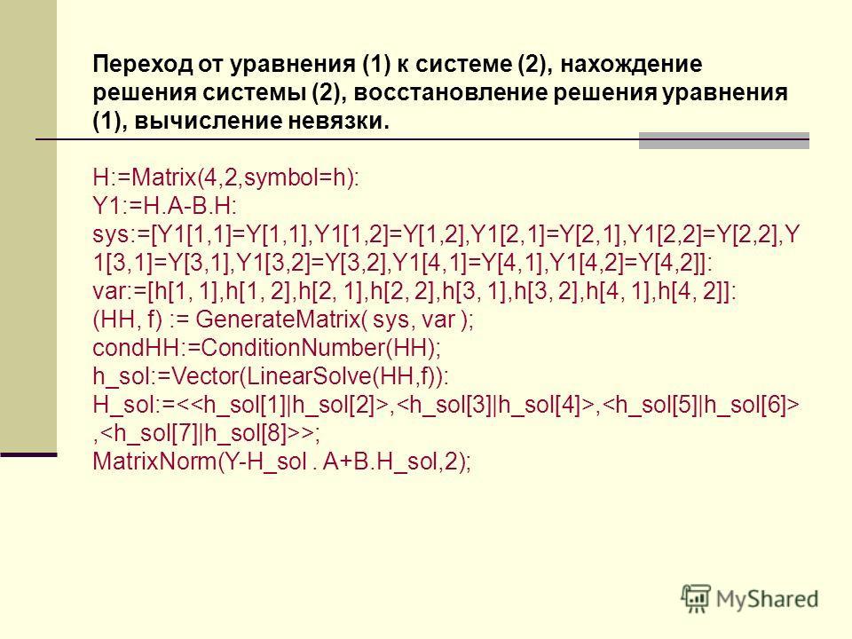 Переход от уравнения (1) к системе (2), нахождение решения системы (2), восстановление решения уравнения (1), вычисление невязки. H:=Matrix(4,2,symbol=h): Y1:=H.A-B.H: sys:=[Y1[1,1]=Y[1,1],Y1[1,2]=Y[1,2],Y1[2,1]=Y[2,1],Y1[2,2]=Y[2,2],Y 1[3,1]=Y[3,1],