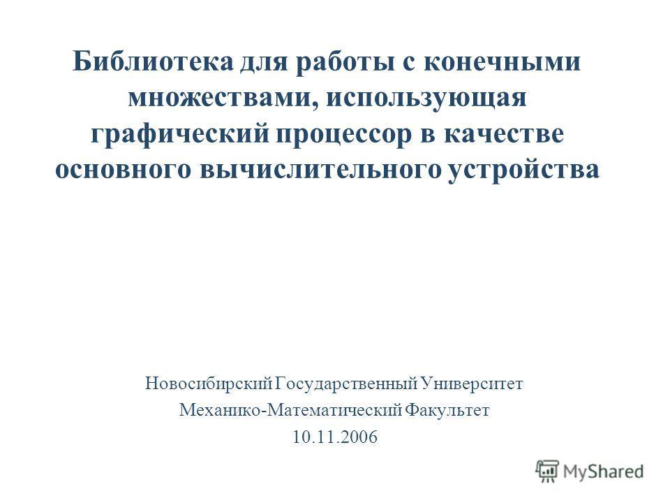 Библиотека для работы с конечными множествами, использующая графический процессор в качестве основного вычислительного устройства Новосибирский Государственный Университет Механико-Математический Факультет 10.11.2006