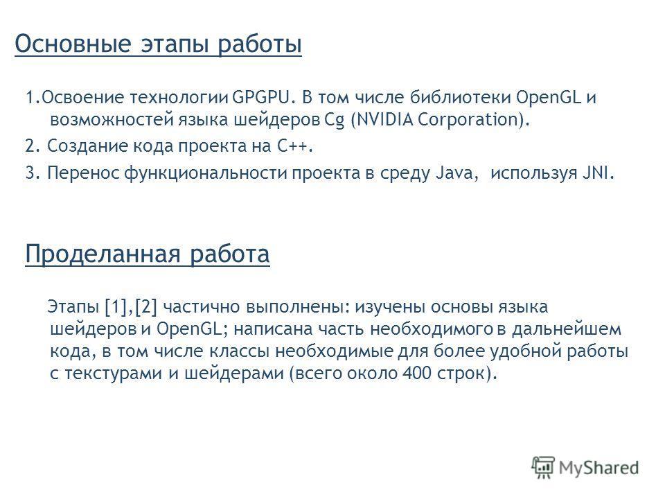 Основные этапы работы 1.Освоение технологии GPGPU. В том числе библиотеки OpenGL и возможностей языка шейдеров Cg (NVIDIA Corporation). 2. Создание кода проекта на C++. 3. Перенос функциональности проекта в среду Java, используя JNI. Проделанная рабо