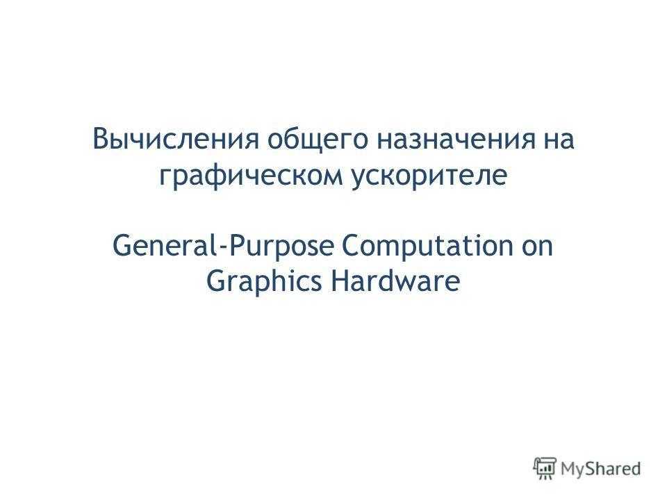 Вычисления общего назначения на графическом ускорителе General-Purpose Computation on Graphics Hardware