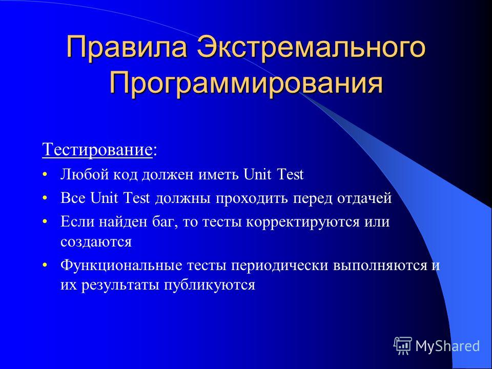 Правила Экстремального Программирования Тестирование: Любой код должен иметь Unit Test Все Unit Test должны проходить перед отдачей Если найден баг, то тесты корректируются или создаются Функциональные тесты периодически выполняются и их результаты п
