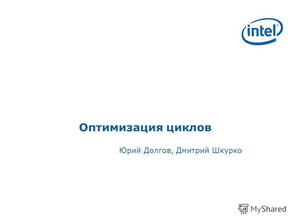 Оптимизация циклов Юрий Долгов, Дмитрий Шкурко