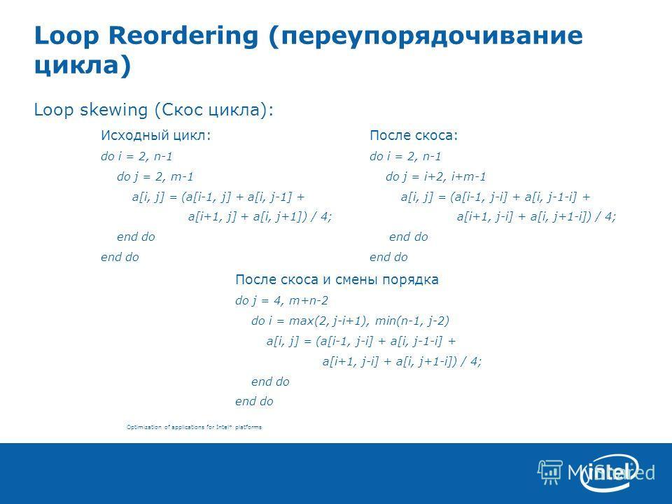 Optimization of applications for Intel* platforms Loop Reordering (переупорядочивание цикла) Loop skewing (Скос цикла): Исходный цикл:После скоса: do i = 2, n-1do i = 2, n-1 do j = 2, m-1 do j = i+2, i+m-1 a[i, j] = (a[i-1, j] + a[i, j-1] + a[i, j] =