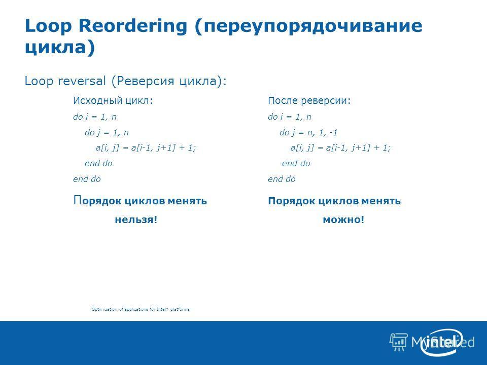 Optimization of applications for Intel* platforms Loop Reordering (переупорядочивание цикла) Loop reversal (Реверсия цикла): Исходный цикл:После реверсии: do i = 1, ndo i = 1, n do j = 1, n do j = n, 1, -1 a[i, j] = a[i-1, j+1] + 1; a[i, j] = a[i-1,