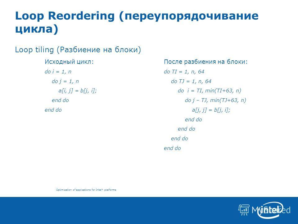 Optimization of applications for Intel* platforms Loop Reordering (переупорядочивание цикла) Loop tiling (Разбиение на блоки) Исходный цикл:После разбиения на блоки: do i = 1, ndo TI = 1, n, 64 do j = 1, n do TJ = 1, n, 64 a[i, j] = b[j, i]; do i = T