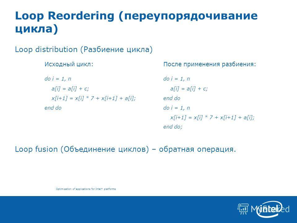 Optimization of applications for Intel* platforms Loop Reordering (переупорядочивание цикла) Loop distribution (Разбиение цикла) Исходный цикл:После применения разбиения: do i = 1, ndo i = 1, n a[i] = a[i] + c; a[i] = a[i] + c; x[i+1] = x[i] * 7 + x[