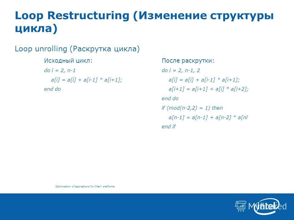 Optimization of applications for Intel* platforms Loop Restructuring (Изменение структуры цикла) Loop unrolling (Раскрутка цикла) Исходный цикл:После раскрутки: do i = 2, n-1do i = 2, n-1, 2 a[i] = a[i] + a[i-1] * a[i+1]; a[i] = a[i] + a[i-1] * a[i+1