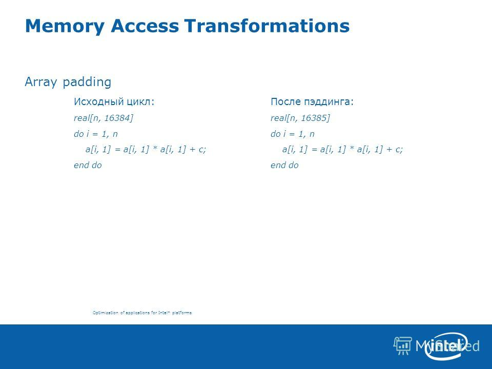 Optimization of applications for Intel* platforms Memory Access Transformations Array padding Исходный цикл:После пэддинга: real[n, 16384] real[n, 16385] do i = 1, ndo i = 1, n a[i, 1] = a[i, 1] * a[i, 1] + c; a[i, 1] = a[i, 1] * a[i, 1] + c;end do
