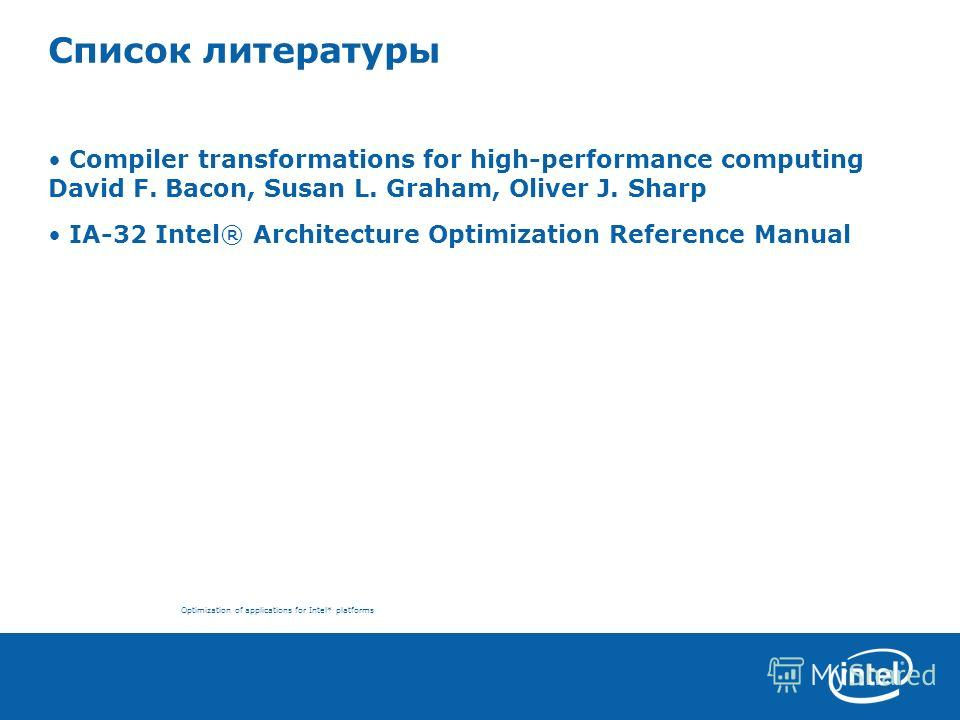 Optimization of applications for Intel* platforms Список литературы Compiler transformations for high-performance computing David F. Bacon, Susan L. Graham, Oliver J. Sharp IA-32 Intel® Architecture Optimization Reference Manual