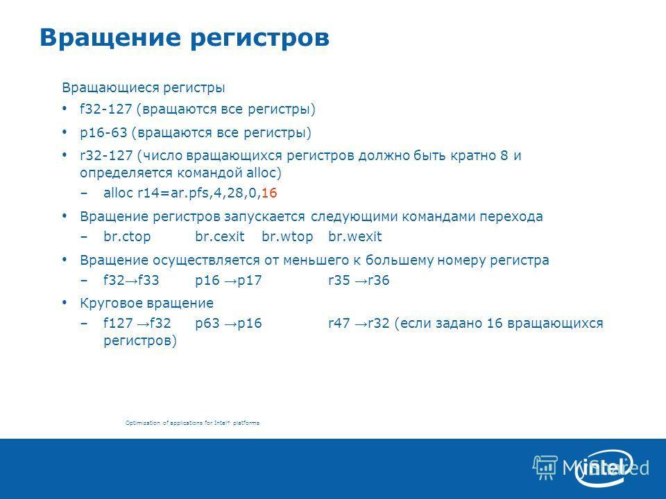 Optimization of applications for Intel* platforms Вращение регистров Вращающиеся регистры f32-127 (вращаются все регистры) p16-63 (вращаются все регистры) r32-127 (число вращающихся регистров должно быть кратно 8 и определяется командой alloc) –alloc