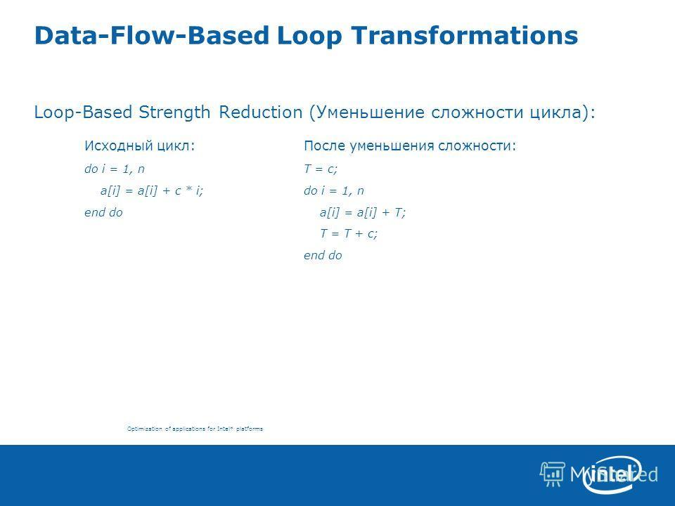 Optimization of applications for Intel* platforms Data-Flow-Based Loop Transformations Loop-Based Strength Reduction (Уменьшение сложности цикла): Исходный цикл:После уменьшения сложности: do i = 1, nT = c; a[i] = a[i] + c * i;do i = 1, n end do a[i]
