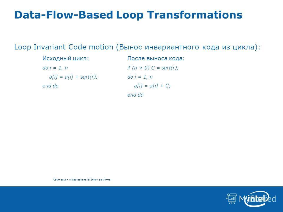Optimization of applications for Intel* platforms Data-Flow-Based Loop Transformations Loop Invariant Code motion (Вынос инвариантного кода из цикла): Исходный цикл:После выноса кода: do i = 1, nif (n > 0) C = sqrt(r); a[i] = a[i] + sqrt(r);do i = 1,