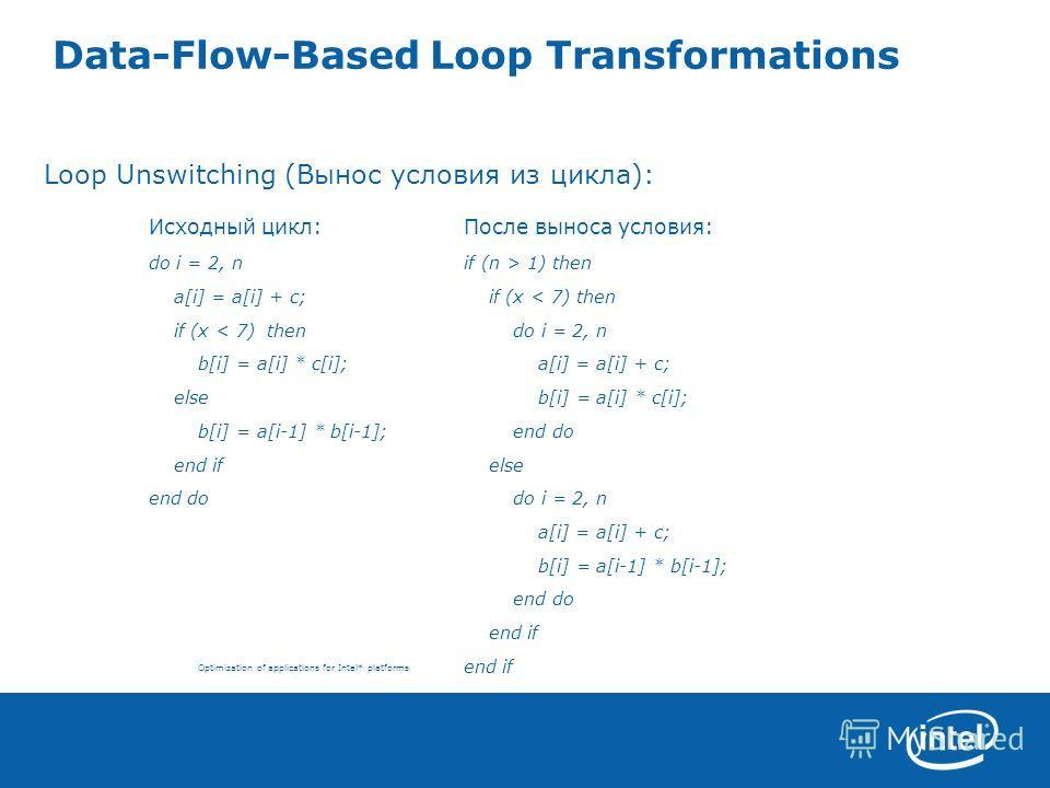 Optimization of applications for Intel* platforms Data-Flow-Based Loop Transformations Loop Unswitching (Вынос условия из цикла): Исходный цикл:После выноса условия: do i = 2, nif (n > 1) then a[i] = a[i] + с; if (x < 7) then if (x < 7) then do i = 2